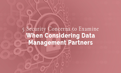 5 SECURITY CONCERNS TO EXAMINE WHEN CONSIDERING DATA MANAGEMENT PARTNERS